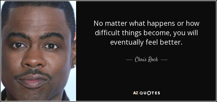 No matter what happens or how difficult things become, you will eventually feel better. - Chris Rock