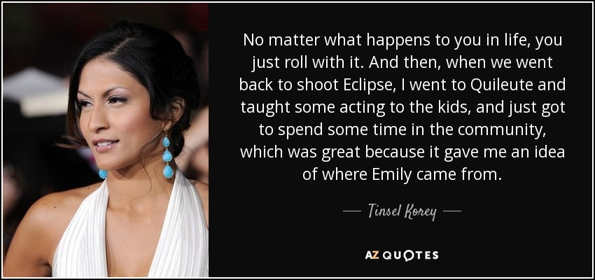 No matter what happens to you in life, you just roll with it. And then, when we went back to shoot Eclipse, I went to Quileute and taught some acting to the kids, and just got to spend some time in the community, which was great because it gave me an idea of where Emily came from. - Tinsel Korey