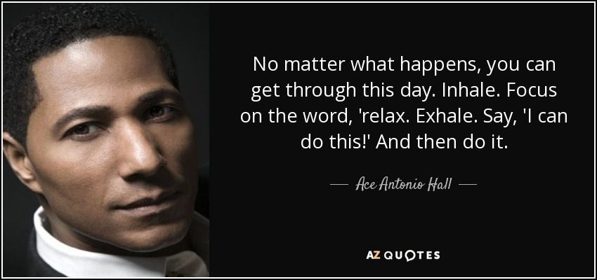 No matter what happens, you can get through this day. Inhale. Focus on the word, 'relax. Exhale. Say, 'I can do this!' And then do it. - Ace Antonio Hall
