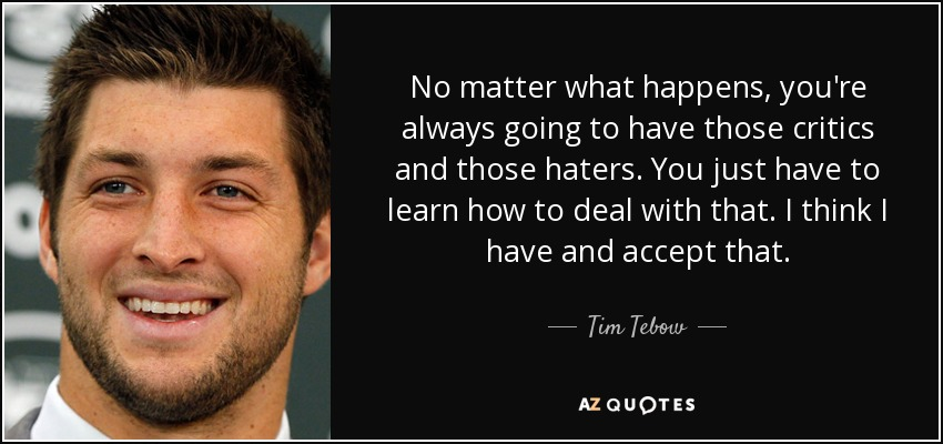 No matter what happens, you're always going to have those critics and those haters. You just have to learn how to deal with that. I think I have and accept that. - Tim Tebow
