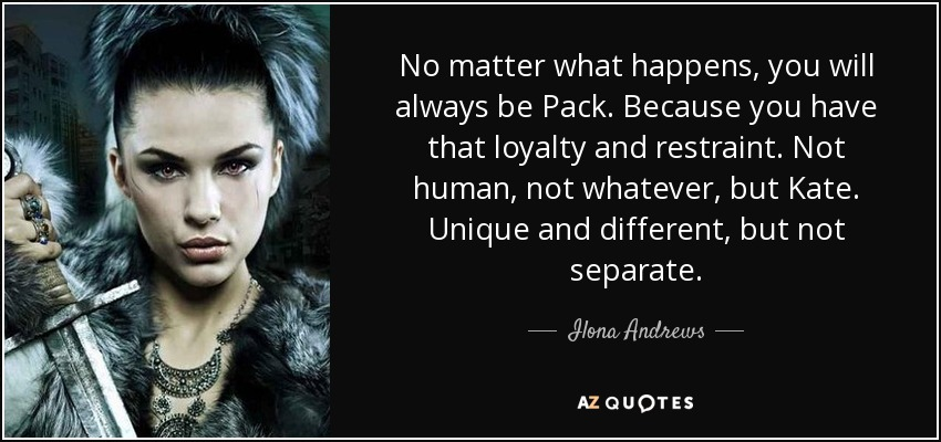 No matter what happens, you will always be Pack. Because you have that loyalty and restraint. Not human, not whatever, but Kate. Unique and different, but not separate. - Ilona Andrews
