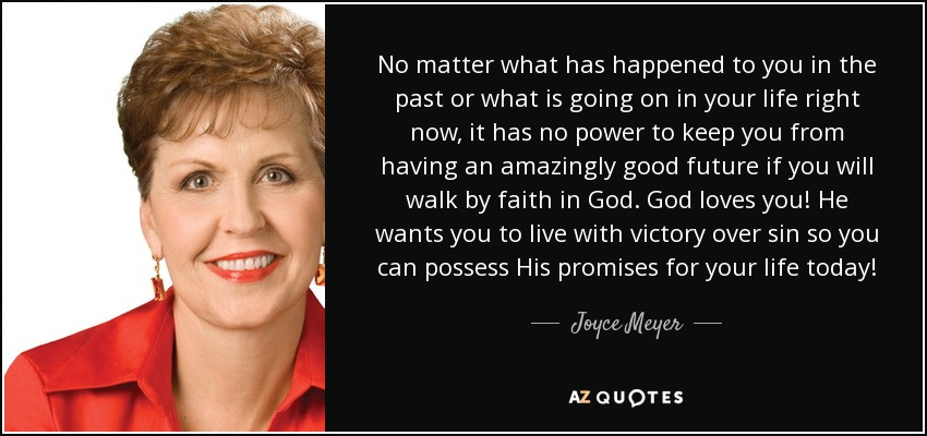 No matter what has happened to you in the past or what is going on in your life right now, it has no power to keep you from having an amazingly good future if you will walk by faith in God. God loves you! He wants you to live with victory over sin so you can possess His promises for your life today! - Joyce Meyer