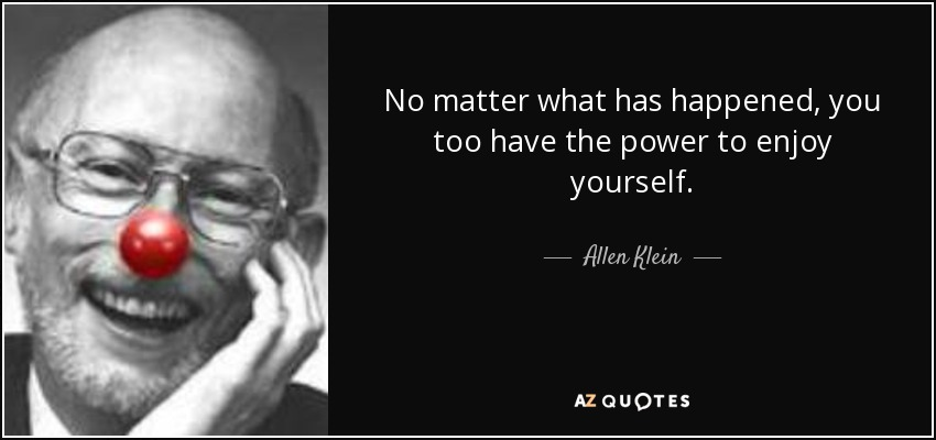 No matter what has happened, you too have the power to enjoy yourself. - Allen Klein