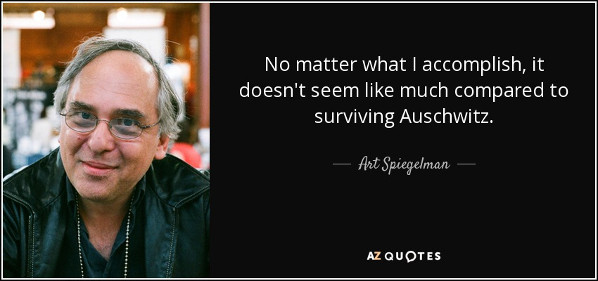 No matter what I accomplish, it doesn't seem like much compared to surviving Auschwitz. - Art Spiegelman