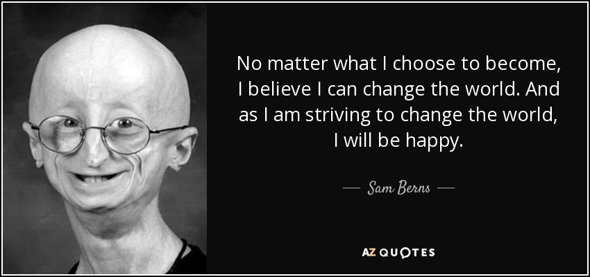 No matter what I choose to become, I believe I can change the world. And as I am striving to change the world, I will be happy. - Sam Berns