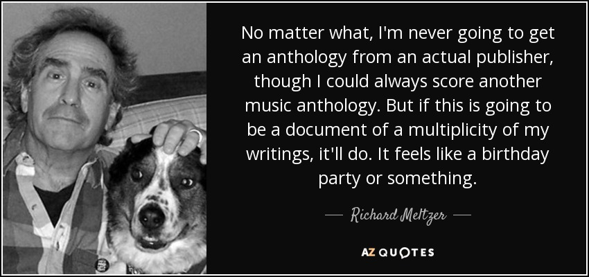No matter what, I'm never going to get an anthology from an actual publisher, though I could always score another music anthology. But if this is going to be a document of a multiplicity of my writings, it'll do. It feels like a birthday party or something. - Richard Meltzer