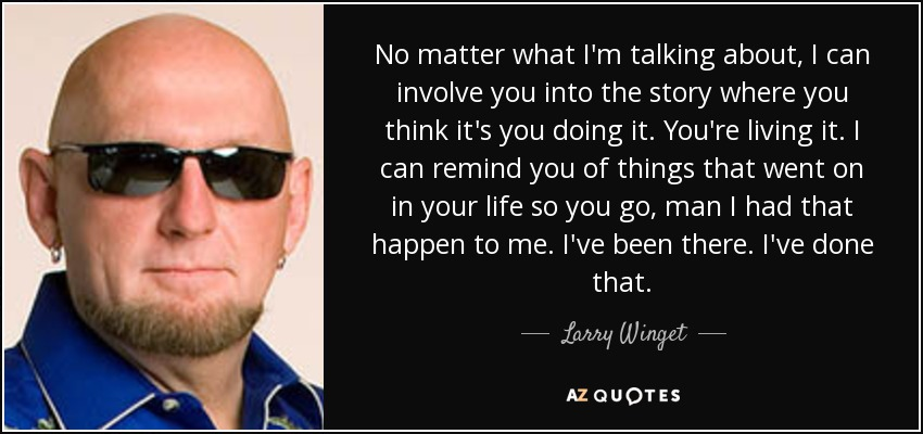 No matter what I'm talking about, I can involve you into the story where you think it's you doing it. You're living it. I can remind you of things that went on in your life so you go, man I had that happen to me. I've been there. I've done that. - Larry Winget