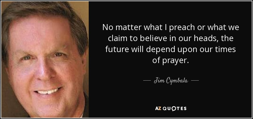 No matter what I preach or what we claim to believe in our heads, the future will depend upon our times of prayer. - Jim Cymbala