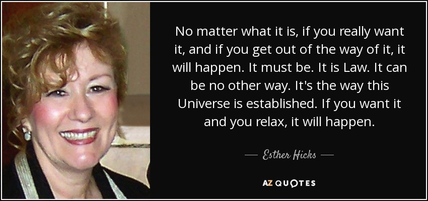 No matter what it is, if you really want it, and if you get out of the way of it, it will happen. It must be. It is Law. It can be no other way. It's the way this Universe is established. If you want it and you relax, it will happen. - Esther Hicks