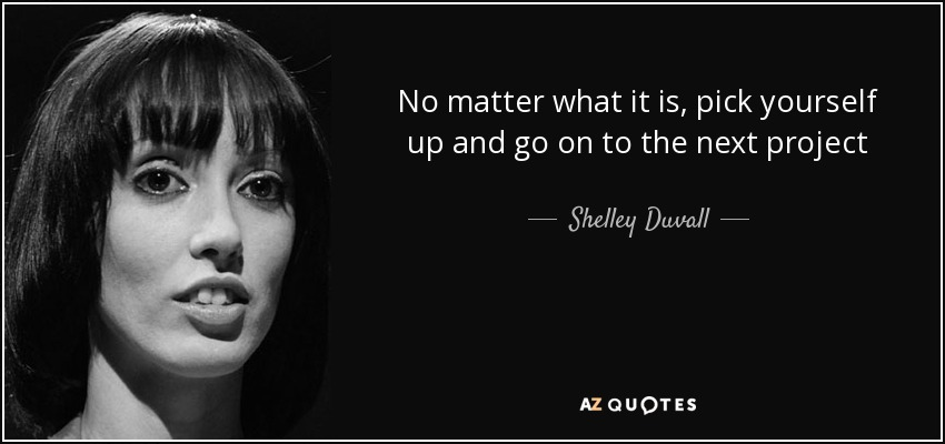 No matter what it is, pick yourself up and go on to the next project - Shelley Duvall