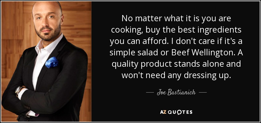 No matter what it is you are cooking, buy the best ingredients you can afford. I don't care if it's a simple salad or Beef Wellington. A quality product stands alone and won't need any dressing up. - Joe Bastianich