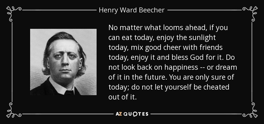 No matter what looms ahead, if you can eat today, enjoy the sunlight today, mix good cheer with friends today, enjoy it and bless God for it. Do not look back on happiness -- or dream of it in the future. You are only sure of today; do not let yourself be cheated out of it. - Henry Ward Beecher