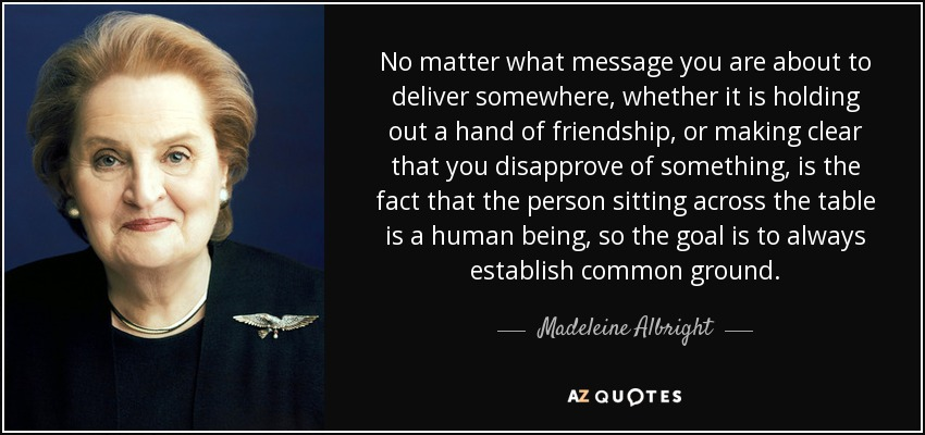 No matter what message you are about to deliver somewhere, whether it is holding out a hand of friendship, or making clear that you disapprove of something, is the fact that the person sitting across the table is a human being, so the goal is to always establish common ground. - Madeleine Albright