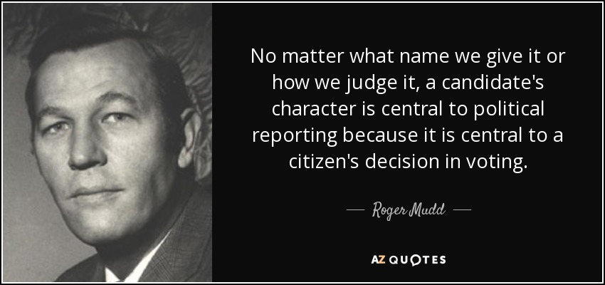 No matter what name we give it or how we judge it, a candidate's character is central to political reporting because it is central to a citizen's decision in voting. - Roger Mudd