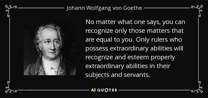 No matter what one says, you can recognize only those matters that are equal to you. Only rulers who possess extraordinary abilities will recognize and esteem properly extraordinary abilities in their subjects and servants. - Johann Wolfgang von Goethe