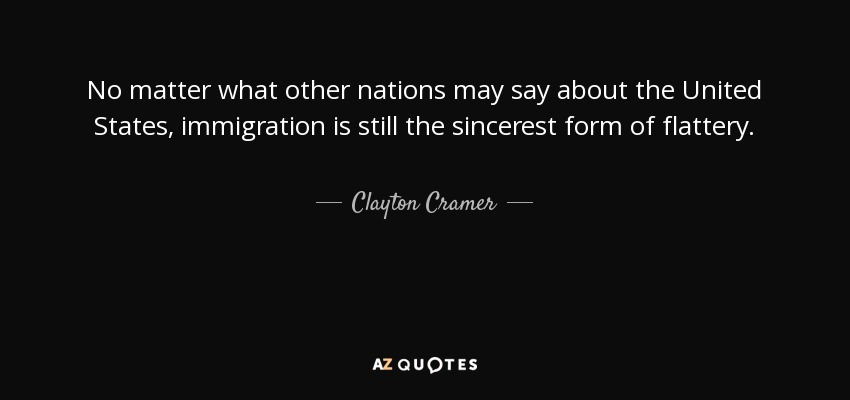 No matter what other nations may say about the United States, immigration is still the sincerest form of flattery. - Clayton Cramer