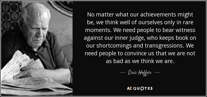 No matter what our achievements might be, we think well of ourselves only in rare moments. We need people to bear witness against our inner judge, who keeps book on our shortcomings and transgressions. We need people to convince us that we are not as bad as we think we are. - Eric Hoffer
