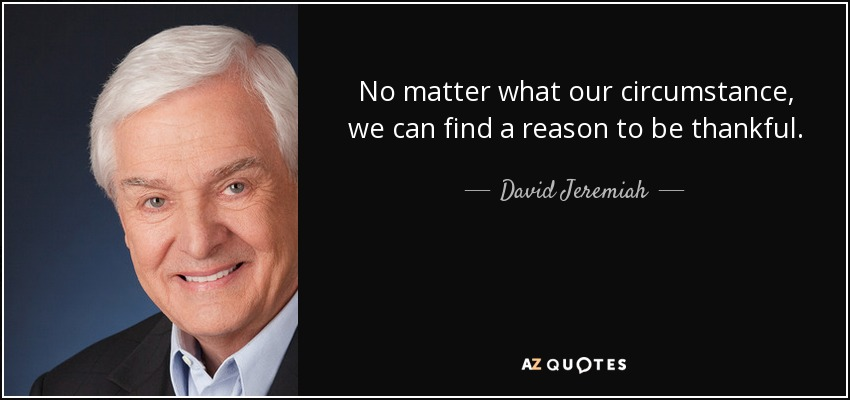 No matter what our circumstance, we can find a reason to be thankful. - David Jeremiah