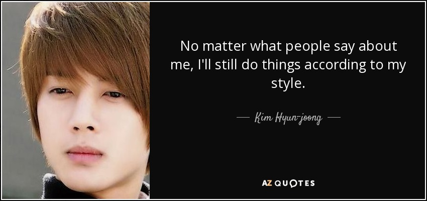 No matter what people say about me, I'll still do things according to my style. - Kim Hyun-joong
