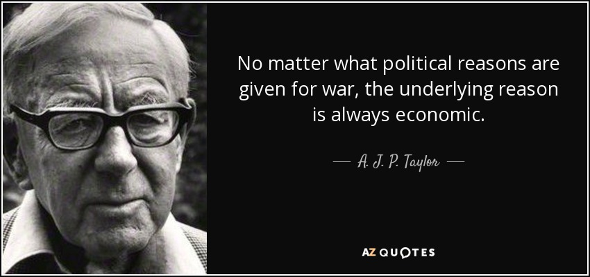 No matter what political reasons are given for war, the underlying reason is always economic. - A. J. P. Taylor