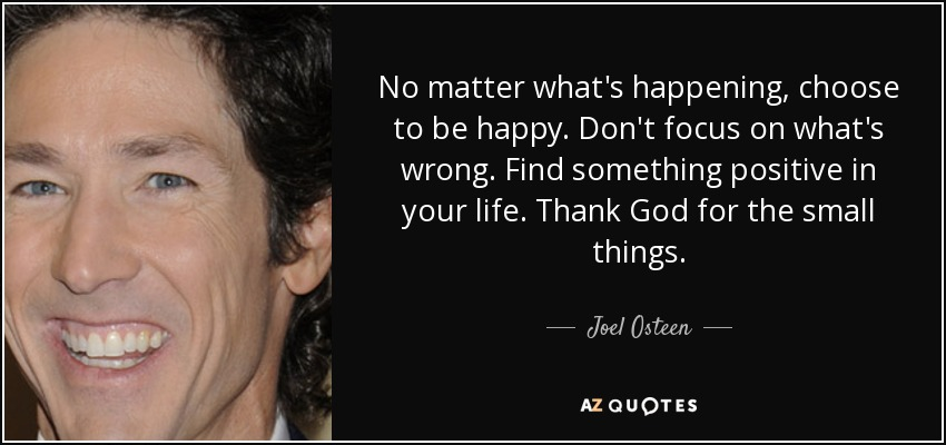 No matter what's happening, choose to be happy. Don't focus on what's wrong. Find something positive in your life. Thank God for the small things. - Joel Osteen