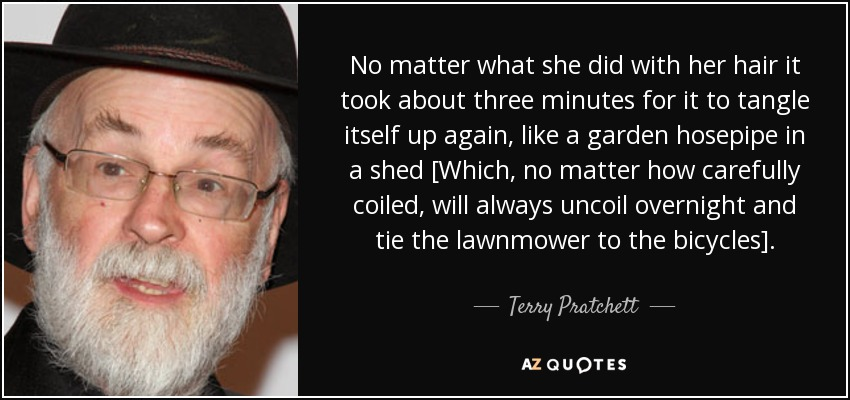 No matter what she did with her hair it took about three minutes for it to tangle itself up again, like a garden hosepipe in a shed [Which, no matter how carefully coiled, will always uncoil overnight and tie the lawnmower to the bicycles]. - Terry Pratchett
