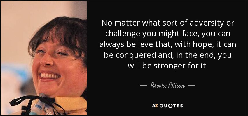 No matter what sort of adversity or challenge you might face, you can always believe that, with hope, it can be conquered and, in the end, you will be stronger for it. - Brooke Ellison