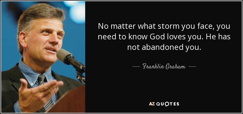 No matter what storm you face, you need to know God loves you. He has not abandoned you. - Franklin Graham