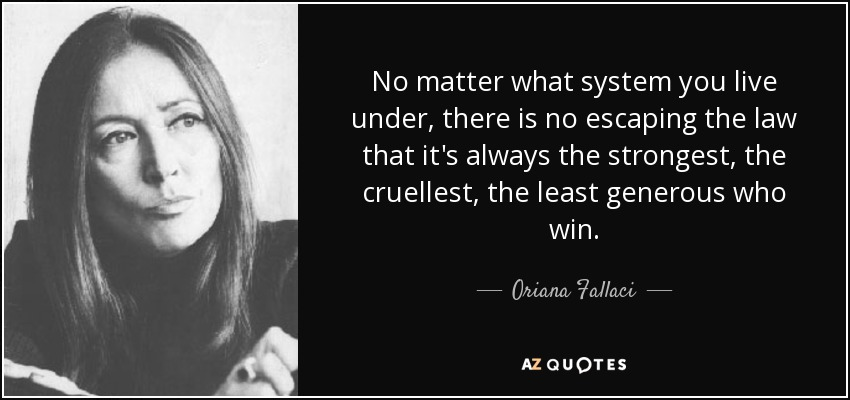 No matter what system you live under, there is no escaping the law that it's always the strongest, the cruellest, the least generous who win. - Oriana Fallaci