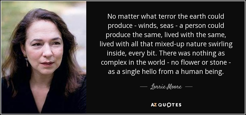 No matter what terror the earth could produce - winds, seas - a person could produce the same, lived with the same, lived with all that mixed-up nature swirling inside, every bit. There was nothing as complex in the world - no flower or stone - as a single hello from a human being. - Lorrie Moore