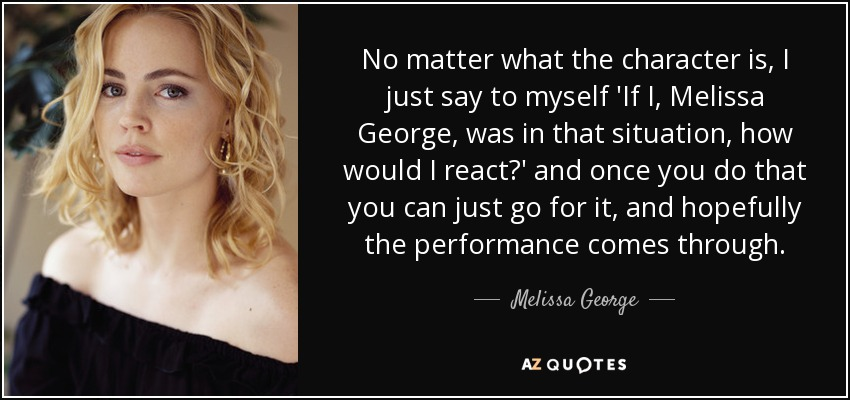 No matter what the character is, I just say to myself 'If I, Melissa George, was in that situation, how would I react?' and once you do that you can just go for it, and hopefully the performance comes through. - Melissa George