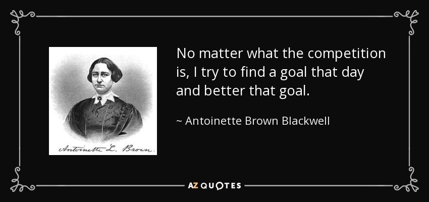 No matter what the competition is, I try to find a goal that day and better that goal. - Antoinette Brown Blackwell