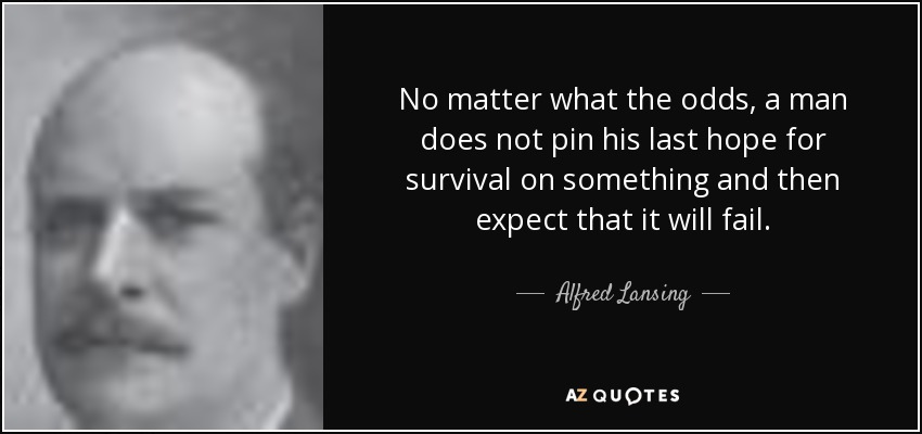 No matter what the odds, a man does not pin his last hope for survival on something and then expect that it will fail. - Alfred Lansing