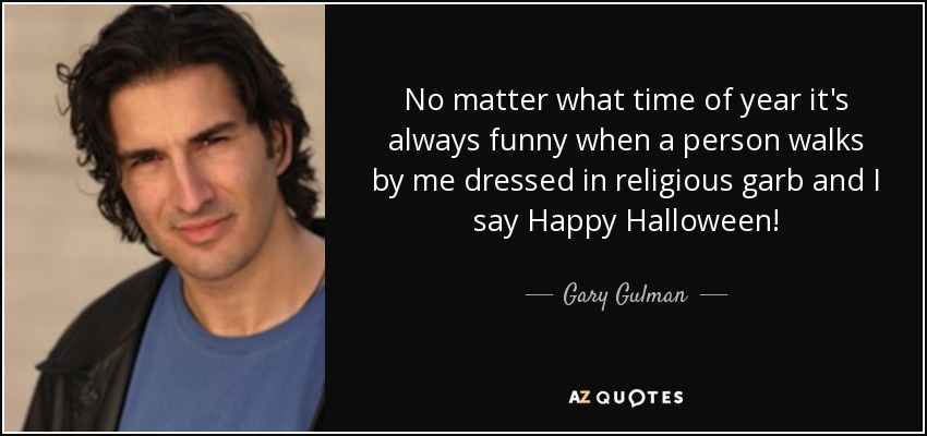 No matter what time of year it's always funny when a person walks by me dressed in religious garb and I say Happy Halloween! - Gary Gulman