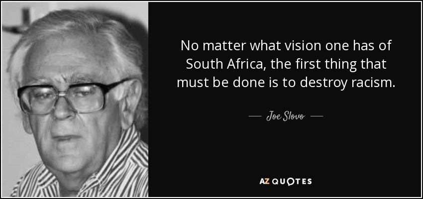 No matter what vision one has of South Africa, the first thing that must be done is to destroy racism. - Joe Slovo