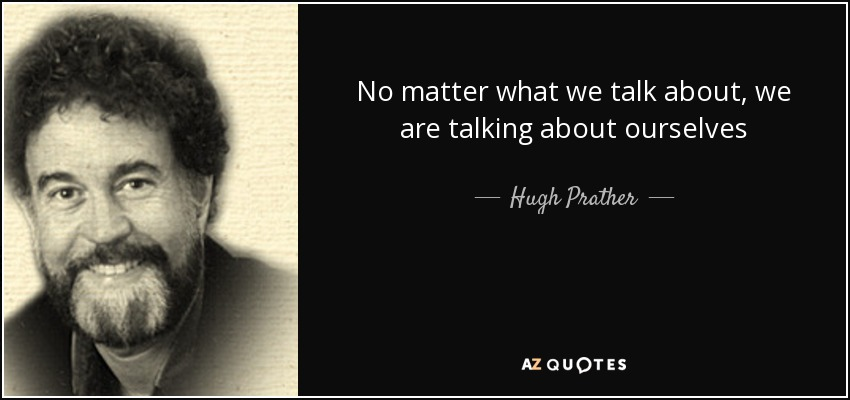 No matter what we talk about, we are talking about ourselves - Hugh Prather