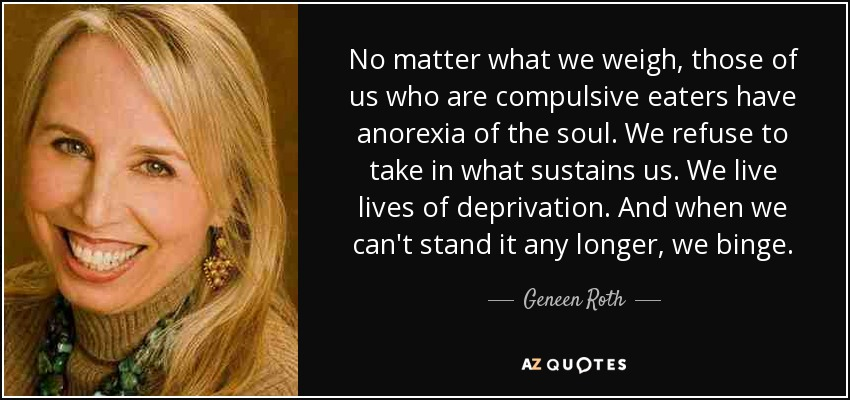 No matter what we weigh, those of us who are compulsive eaters have anorexia of the soul. We refuse to take in what sustains us. We live lives of deprivation. And when we can't stand it any longer, we binge. - Geneen Roth