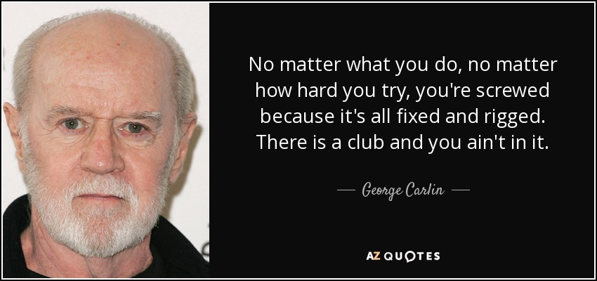 No matter what you do, no matter how hard you try, you're screwed because it's all fixed and rigged. There is a club and you ain't in it. - George Carlin