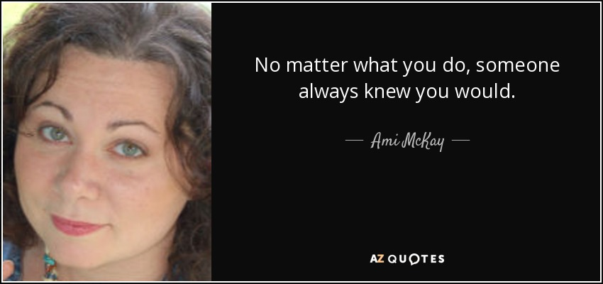 No matter what you do, someone always knew you would. - Ami McKay