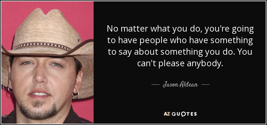 No matter what you do, you're going to have people who have something to say about something you do. You can't please anybody. - Jason Aldean