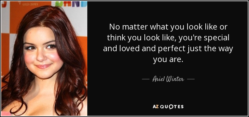 No matter what you look like or think you look like, you're special and loved and perfect just the way you are. - Ariel Winter