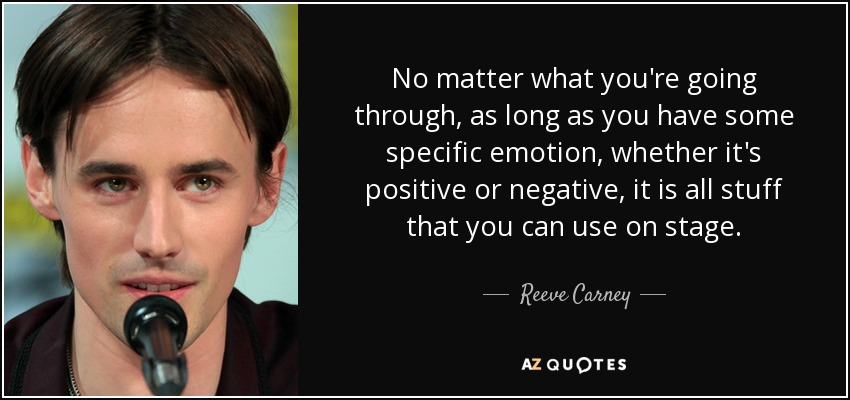 No matter what you're going through, as long as you have some specific emotion, whether it's positive or negative, it is all stuff that you can use on stage. - Reeve Carney