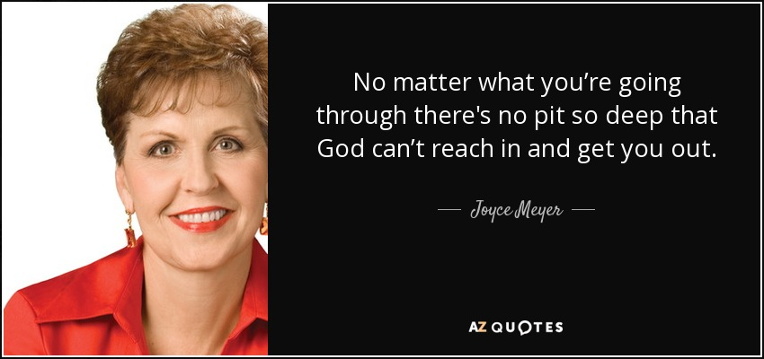 No matter what you're going through there's no pit so deep that God can't reach in and get you out. - Joyce Meyer