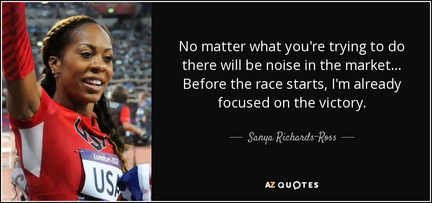 No matter what you're trying to do there will be noise in the market... Before the race starts, I'm already focused on the victory. - Sanya Richards-Ross