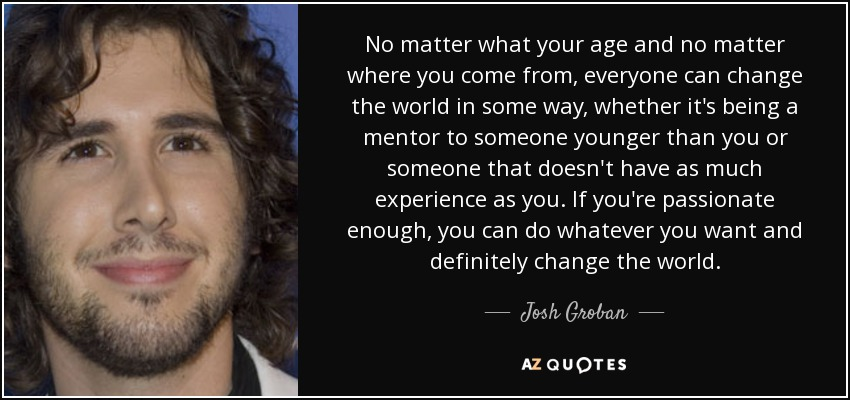 No matter what your age and no matter where you come from, everyone can change the world in some way, whether it's being a mentor to someone younger than you or someone that doesn't have as much experience as you. If you're passionate enough, you can do whatever you want and definitely change the world. - Josh Groban