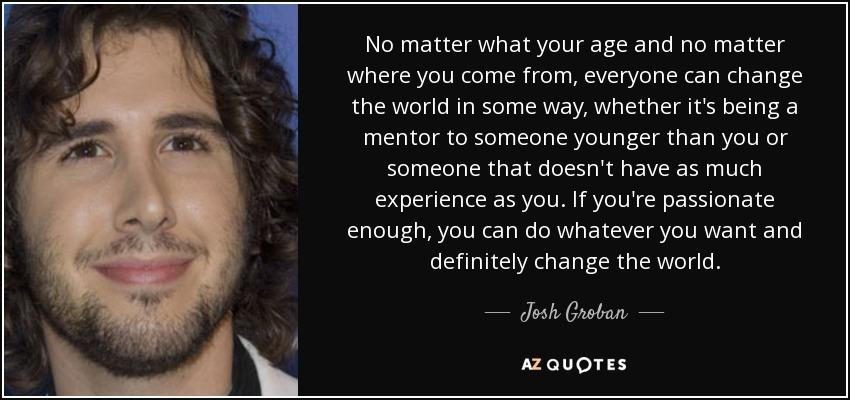 No Matter Where You Are Quotes: Josh Groban Quote: No Matter What Your Age And No Matter
