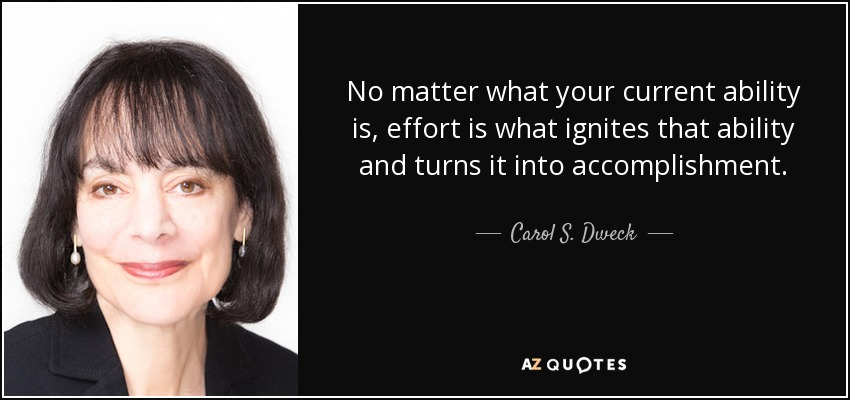 No matter what your current ability is, effort is what ignites that ability and turns it into accomplishment. - Carol S. Dweck