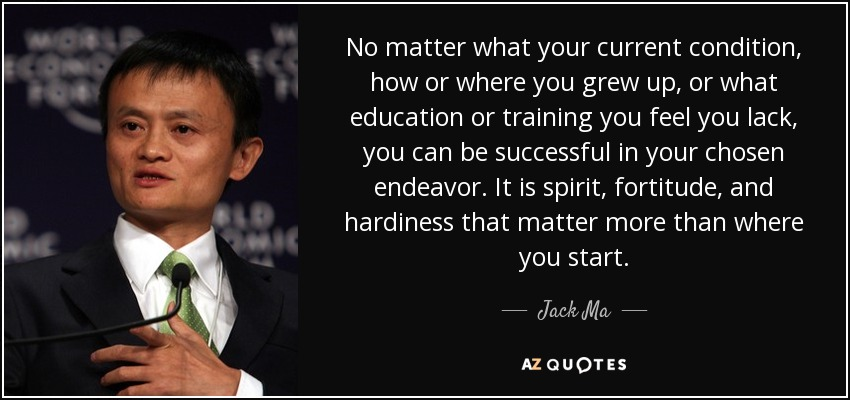 No matter what your current condition, how or where you grew up, or what education or training you feel you lack, you can be successful in your chosen endeavor. It is spirit, fortitude, and hardiness that matter more than where you start. - Jack Ma