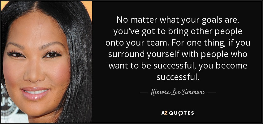 No matter what your goals are, you've got to bring other people onto your team. For one thing, if you surround yourself with people who want to be successful, you become successful. - Kimora Lee Simmons