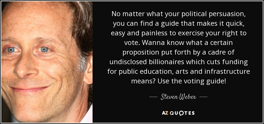 No matter what your political persuasion, you can find a guide that makes it quick, easy and painless to exercise your right to vote. Wanna know what a certain proposition put forth by a cadre of undisclosed billionaires which cuts funding for public education, arts and infrastructure means? Use the voting guide! - Steven Weber